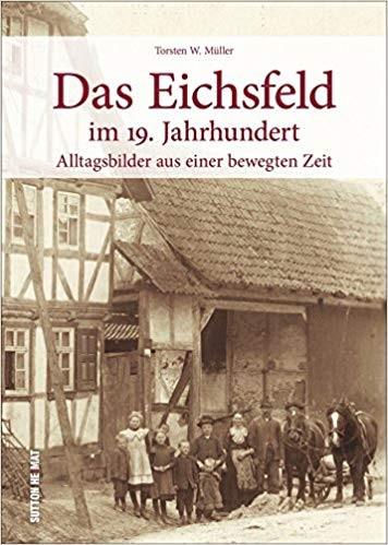 Das Eichsfeld im 19. Jahrhundert Alltagsbilder aus einer bewegten Zeit